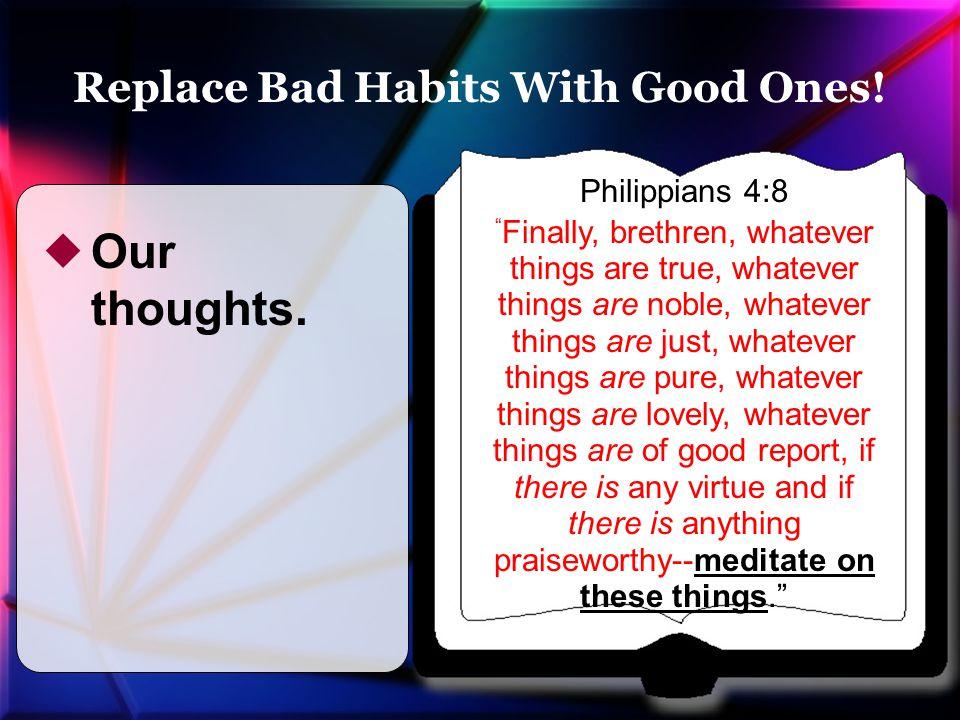 "Philippians 4:8 "" Finally, brethren, whatever things are true, whatever things are noble, whatever things are just, whatever things are pure, whatever"