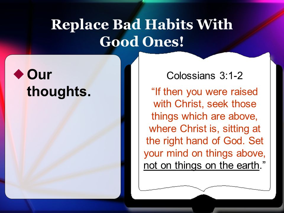 """Replace Bad Habits With Good Ones!  Our thoughts. Colossians 3:1-2 """"If then you were raised with Christ, seek those things which are above, where Chr"""