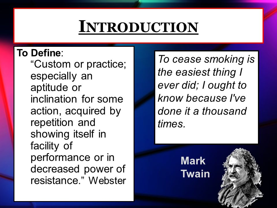 Mark Twain I NTRODUCTION To Define: Custom or practice; especially an aptitude or inclination for some action, acquired by repetition and showing itself in facility of performance or in decreased power of resistance. Webster To cease smoking is the easiest thing I ever did; I ought to know because I ve done it a thousand times.
