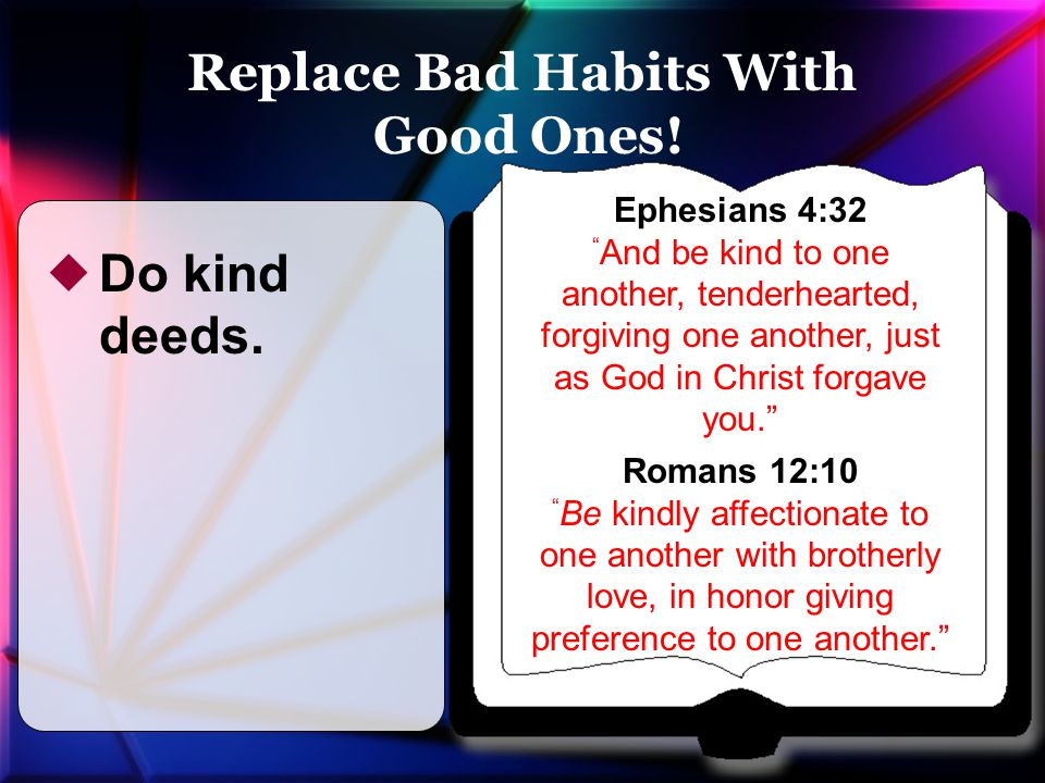 Ephesians 4:32 And be kind to one another, tenderhearted, forgiving one another, just as God in Christ forgave you. Romans 12:10 Be kindly affectionate to one another with brotherly love, in honor giving preference to one another.  Do kind deeds.