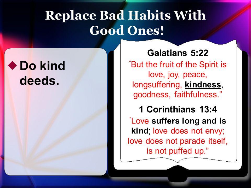 "Galatians 5:22 "" But the fruit of the Spirit is love, joy, peace, longsuffering, kindness, goodness, faithfulness."" 1 Corinthians 13:4 "" Love suffers"