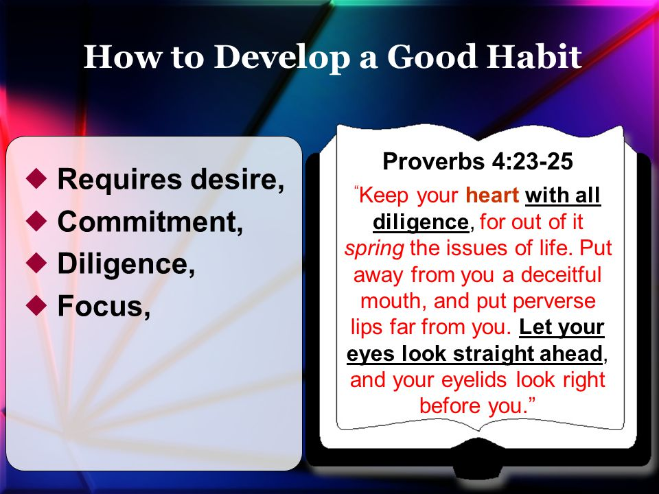 """ Requires desire,  Commitment,  Diligence,  Focus, Proverbs 4:23-25 """" Keep your heart with all diligence, for out of it spring the issues of life."""