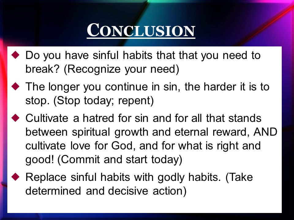 C ONCLUSION  Do you have sinful habits that that you need to break.