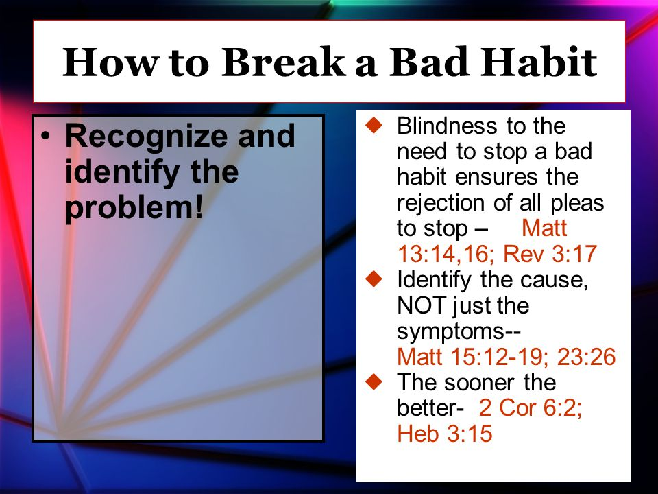 Recognize and identify the problem! How to Break a Bad Habit  Blindness to the need to stop a bad habit ensures the rejection of all pleas to stop –