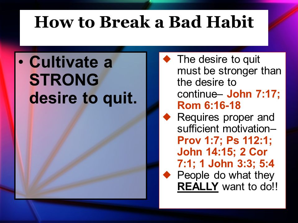 Cultivate a STRONG desire to quit. How to Break a Bad Habit –  The desire to quit must be stronger than the desire to continue– John 7:17; Rom 6:16-1