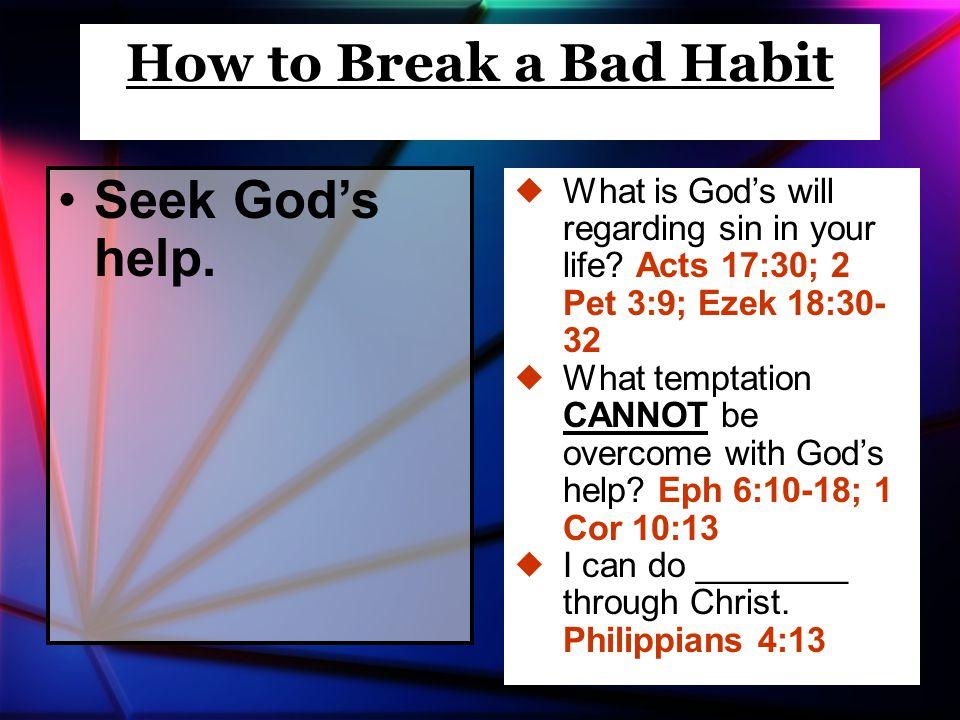 Seek God's help. How to Break a Bad Habit  What is God's will regarding sin in your life.