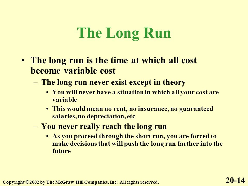 The Long Run The long run is the time at which all cost become variable cost –The long run never exist except in theory You will never have a situatio
