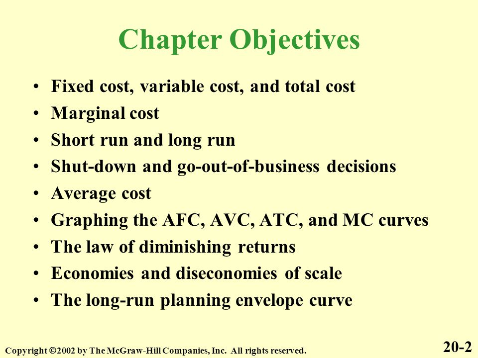 Chapter Objectives Fixed cost, variable cost, and total cost Marginal cost Short run and long run Shut-down and go-out-of-business decisions Average c