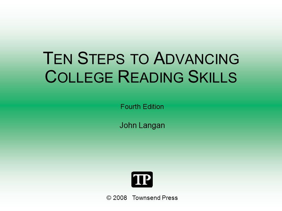 T EN S TEPS TO A DVANCING C OLLEGE R EADING S KILLS Fourth Edition John Langan © 2008 Townsend Press