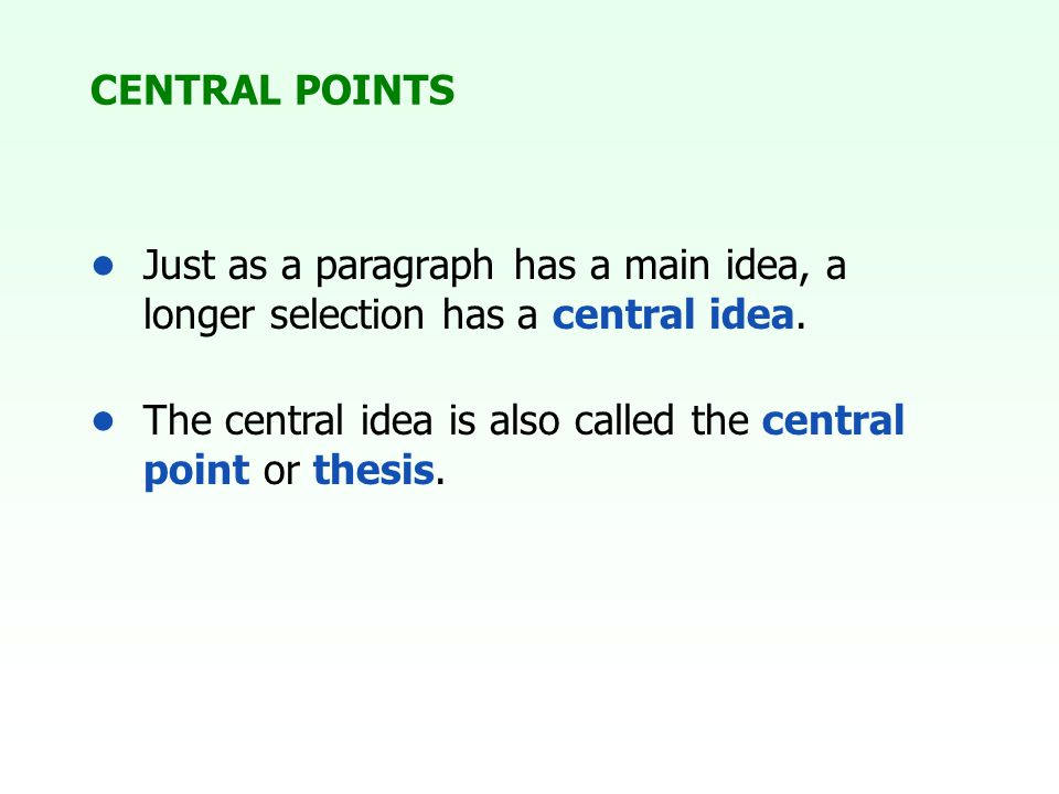 CENTRAL POINTS Just as a paragraph has a main idea, a longer selection has a central idea. The central idea is also called the central point or thesis