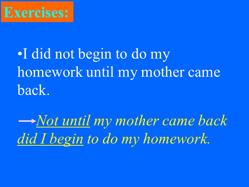 I did not begin to do my homework until my mother came back.