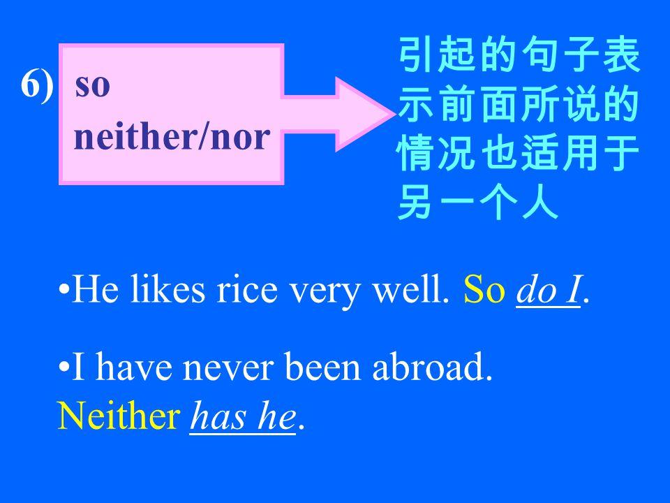 6) so neither/nor 引起的句子表 示前面所说的 情况也适用于 另一个人 He likes rice very well.