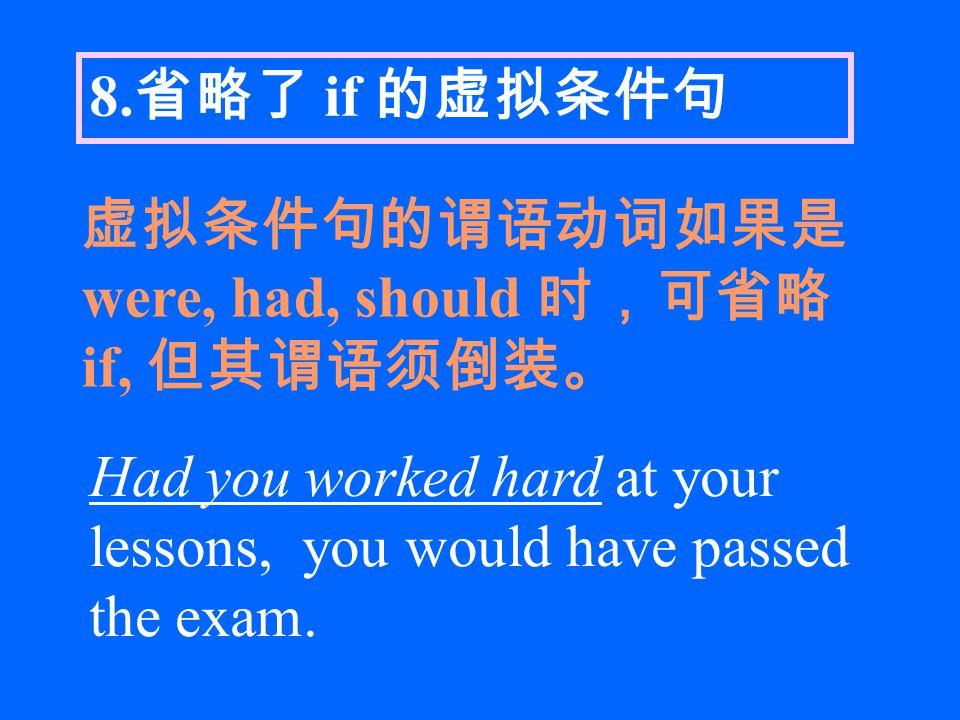 8. 省略了 if 的虚拟条件句 虚拟条件句的谓语动词如果是 were, had, should 时,可省略 if, 但其谓语须倒装。 Had you worked hard at your lessons, you would have passed the exam.