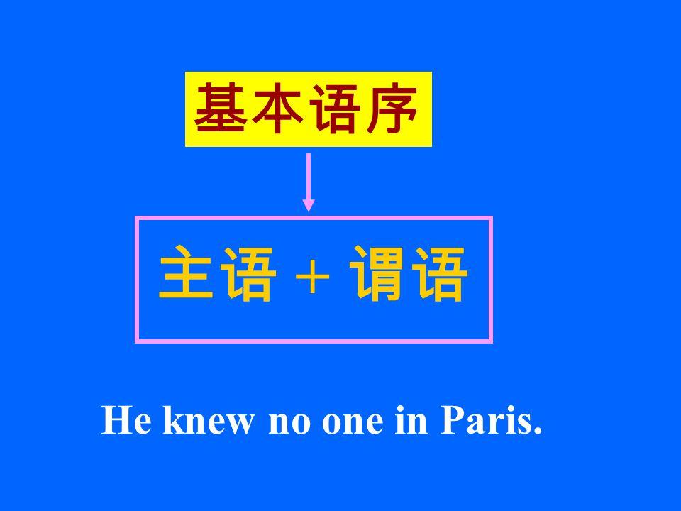 基本语序 主语 + 谓语 He knew no one in Paris.