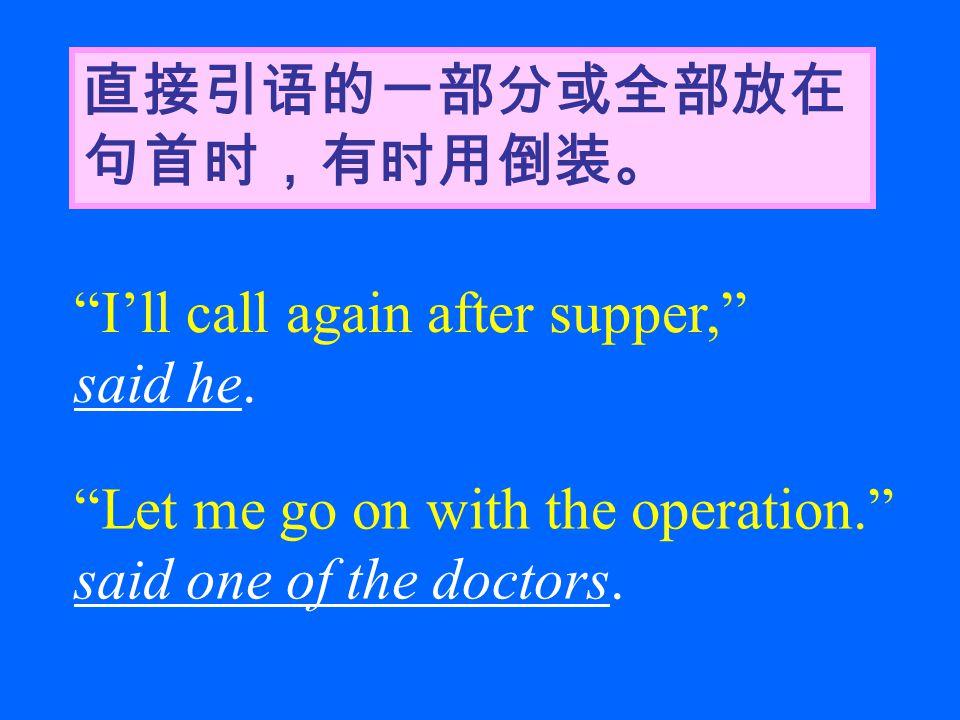 """直接引语的一部分或全部放在 句首时,有时用倒装。 """"I'll call again after supper,"""" said he. """"Let me go on with the operation."""" said one of the doctors."""