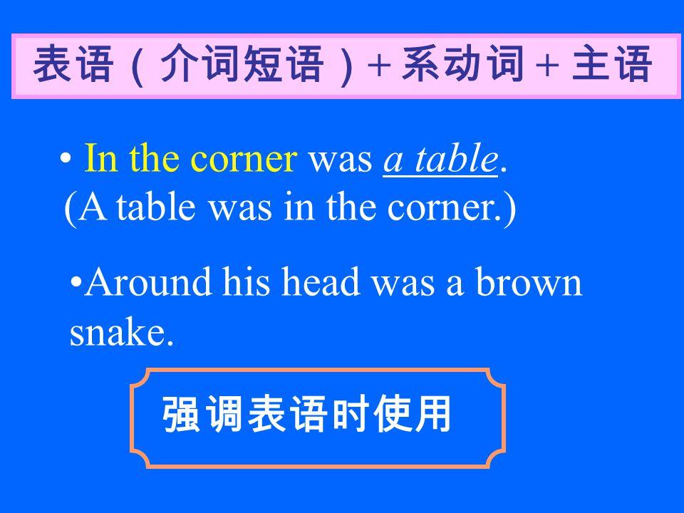 表语(介词短语) + 系动词 + 主语 In the corner was a table. (A table was in the corner.) 强调表语时使用 Around his head was a brown snake.