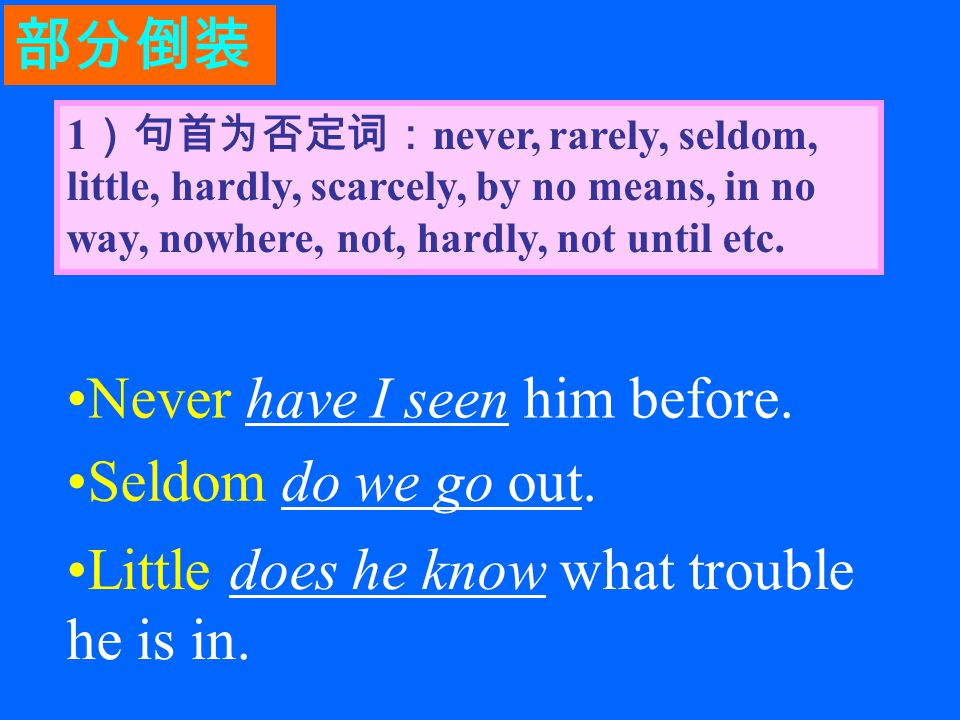 1 )句首为否定词: never, rarely, seldom, little, hardly, scarcely, by no means, in no way, nowhere, not, hardly, not until etc.