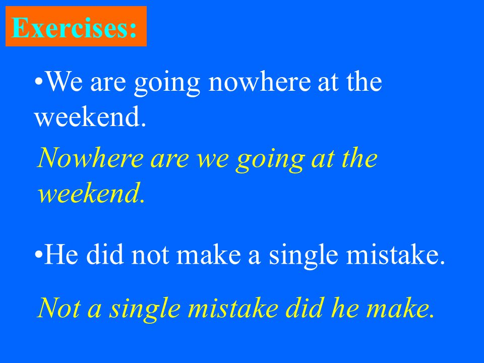 Exercises: We are going nowhere at the weekend. He did not make a single mistake.