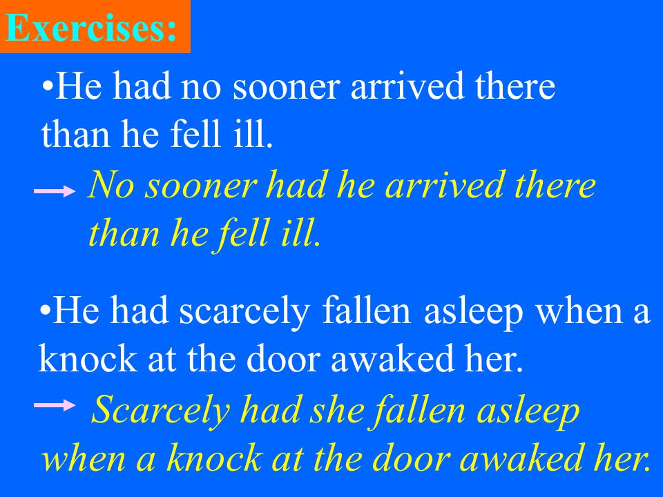 He had no sooner arrived there than he fell ill. No sooner had he arrived there than he fell ill.