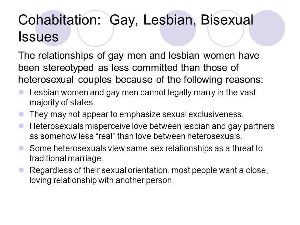 Cohabitation: Gay, Lesbian, Bisexual Issues The relationships of gay men and lesbian women have been stereotyped as less committed than those of heterosexual couples because of the following reasons: Lesbian women and gay men cannot legally marry in the vast majority of states.