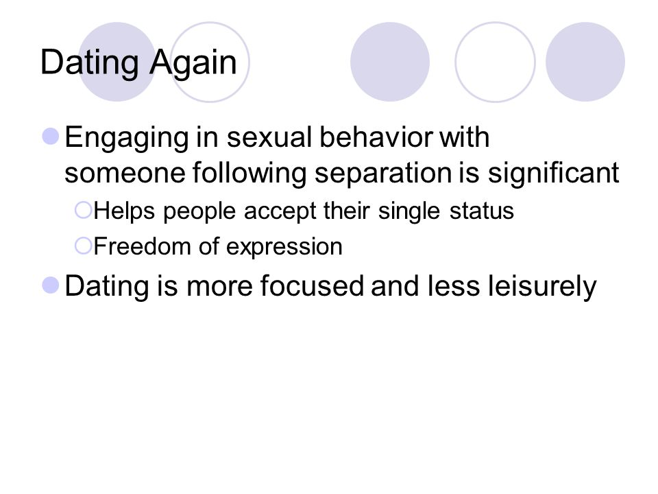 Dating Again Engaging in sexual behavior with someone following separation is significant  Helps people accept their single status  Freedom of expression Dating is more focused and less leisurely