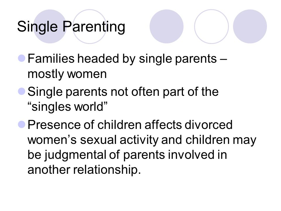Single Parenting Families headed by single parents – mostly women Single parents not often part of the singles world Presence of children affects divorced women's sexual activity and children may be judgmental of parents involved in another relationship.