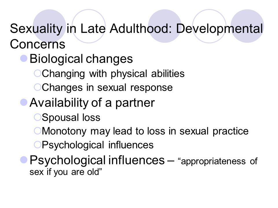 Sexuality in Late Adulthood: Developmental Concerns Biological changes  Changing with physical abilities  Changes in sexual response Availability of a partner  Spousal loss  Monotony may lead to loss in sexual practice  Psychological influences Psychological influences – appropriateness of sex if you are old