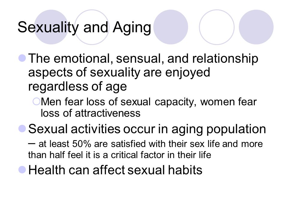 Sexuality and Aging The emotional, sensual, and relationship aspects of sexuality are enjoyed regardless of age  Men fear loss of sexual capacity, women fear loss of attractiveness Sexual activities occur in aging population – at least 50% are satisfied with their sex life and more than half feel it is a critical factor in their life Health can affect sexual habits