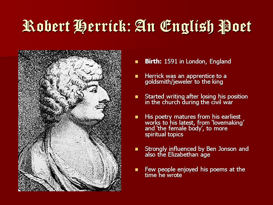 Robert Herrick: An English Poet Birth: 1591 in London, England Birth: 1591 in London, England Herrick was an apprentice to a goldsmith/jeweler to the king Herrick was an apprentice to a goldsmith/jeweler to the king Started writing after losing his position in the church during the civil war Started writing after losing his position in the church during the civil war His poetry matures from his earliest works to his latest, from 'lovemaking' and 'the female body', to more spiritual topics His poetry matures from his earliest works to his latest, from 'lovemaking' and 'the female body', to more spiritual topics Strongly influenced by Ben Jonson and also the Elizabethan age Strongly influenced by Ben Jonson and also the Elizabethan age Few people enjoyed his poems at the time he wrote Few people enjoyed his poems at the time he wrote