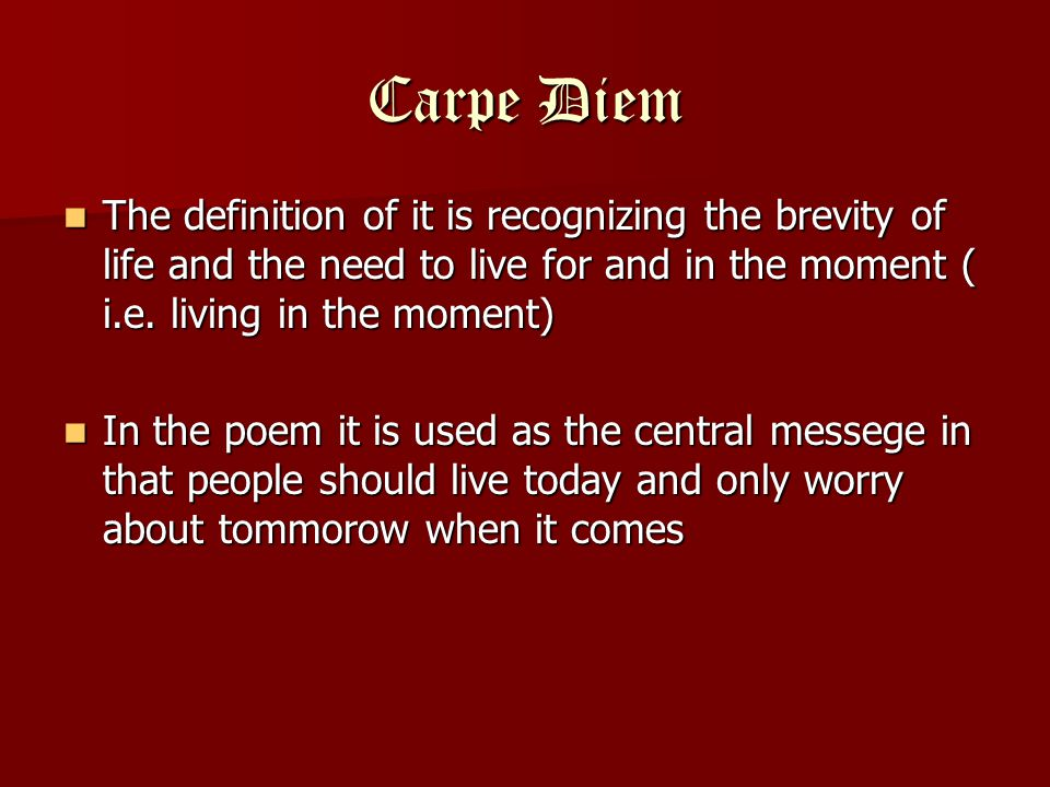 Carpe Diem The definition of it is recognizing the brevity of life and the need to live for and in the moment ( i.e.