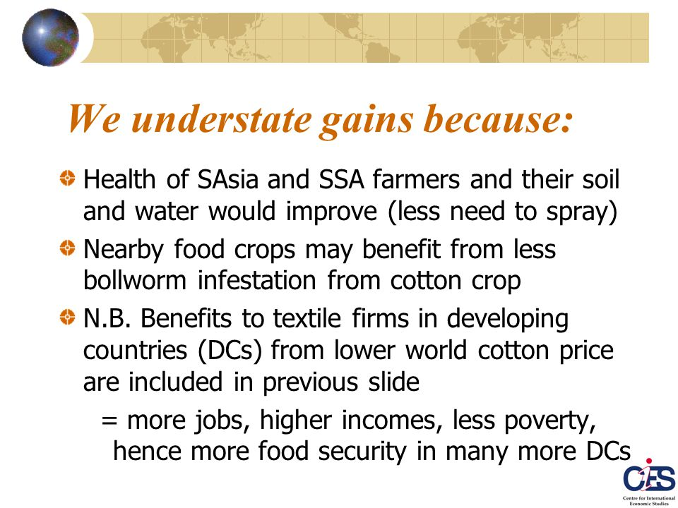 We understate gains because: Health of SAsia and SSA farmers and their soil and water would improve (less need to spray) Nearby food crops may benefit from less bollworm infestation from cotton crop N.B.