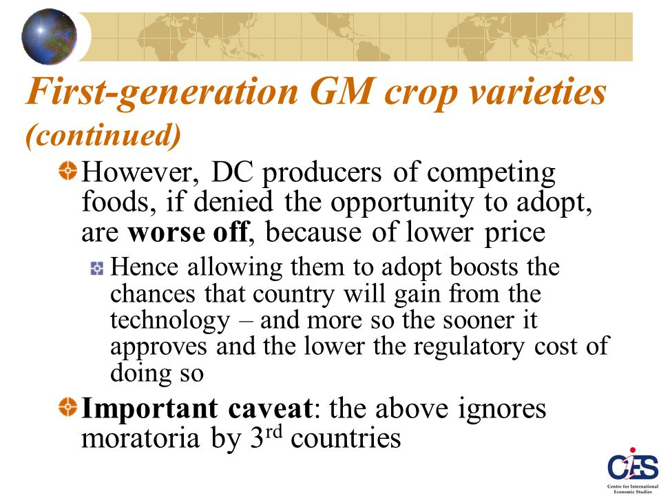 First-generation GM crop varieties (continued) However, DC producers of competing foods, if denied the opportunity to adopt, are worse off, because of lower price Hence allowing them to adopt boosts the chances that country will gain from the technology – and more so the sooner it approves and the lower the regulatory cost of doing so Important caveat: the above ignores moratoria by 3 rd countries