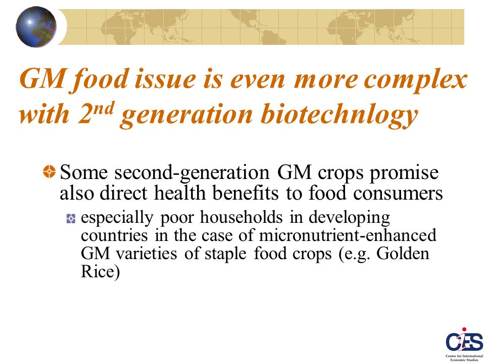 GM food issue is even more complex with 2 nd generation biotechnlogy Some second-generation GM crops promise also direct health benefits to food consumers especially poor households in developing countries in the case of micronutrient-enhanced GM varieties of staple food crops (e.g.