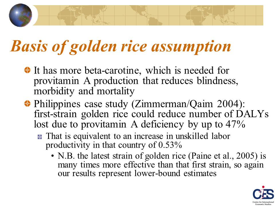 Basis of golden rice assumption It has more beta-carotine, which is needed for provitamin A production that reduces blindness, morbidity and mortality Philippines case study (Zimmerman/Qaim 2004): first-strain golden rice could reduce number of DALYs lost due to provitamin A deficiency by up to 47% That is equivalent to an increase in unskilled labor productivity in that country of 0.53% N.B.