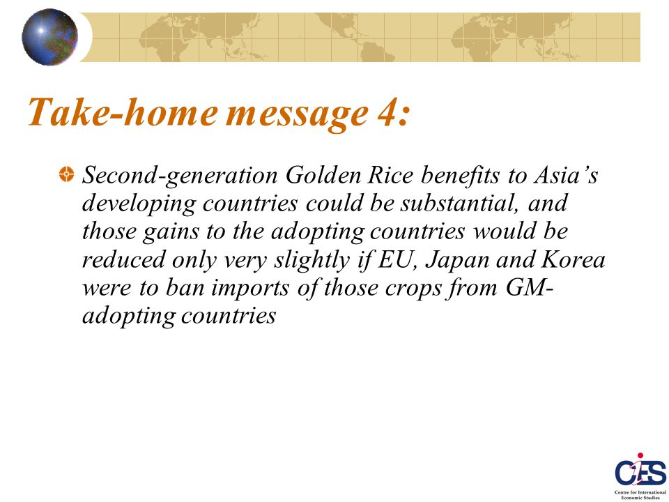 Take-home message 4: Second-generation Golden Rice benefits to Asia's developing countries could be substantial, and those gains to the adopting countries would be reduced only very slightly if EU, Japan and Korea were to ban imports of those crops from GM- adopting countries