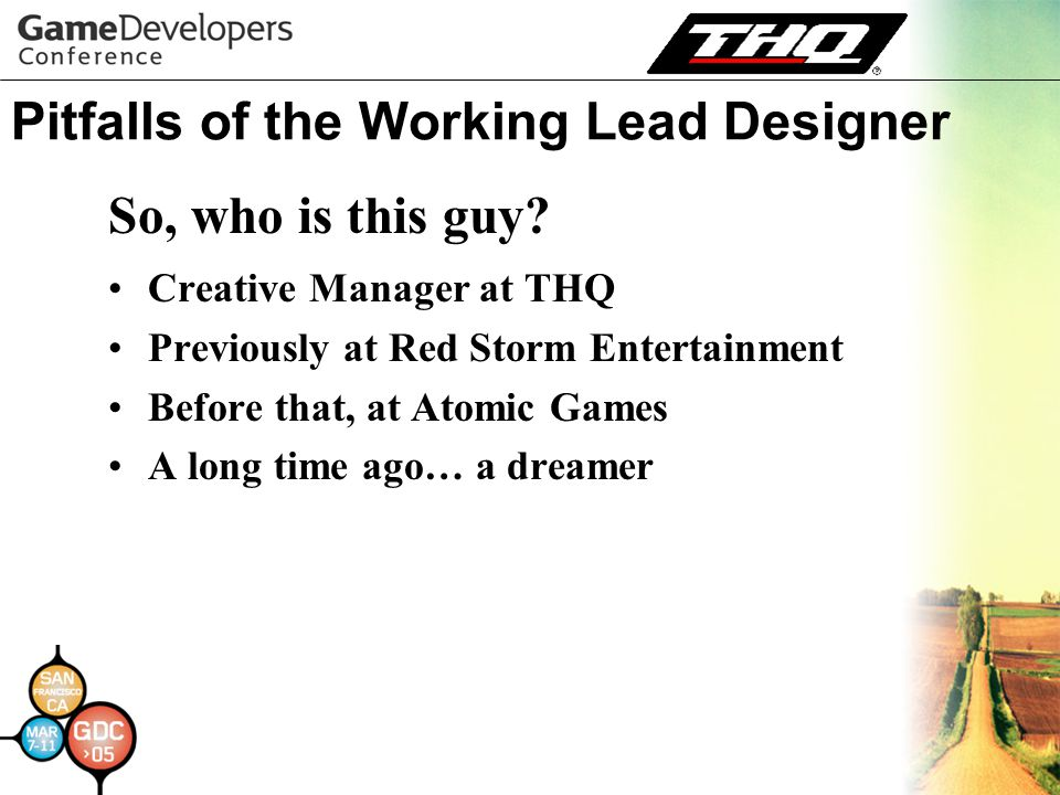 Pitfalls of the Working Lead Designer Creative Manager at THQ Previously at Red Storm Entertainment Before that, at Atomic Games A long time ago… a dreamer So, who is this guy