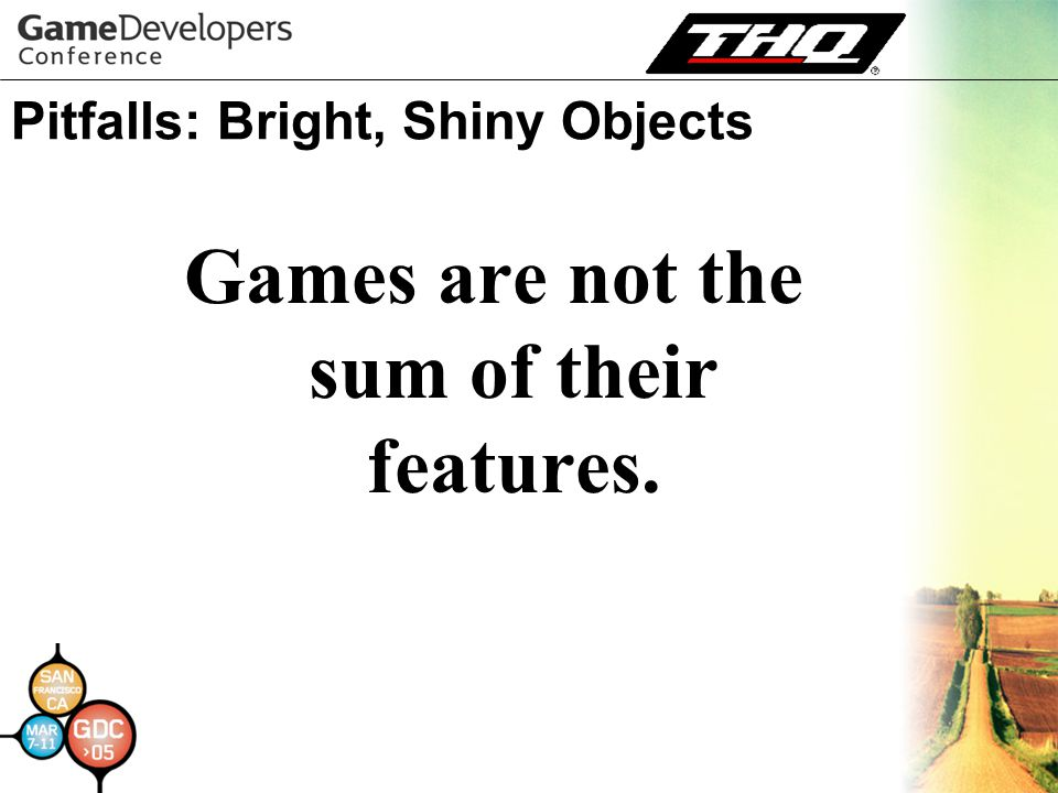 Pitfalls: Bright, Shiny Objects Games are not the sum of their features.