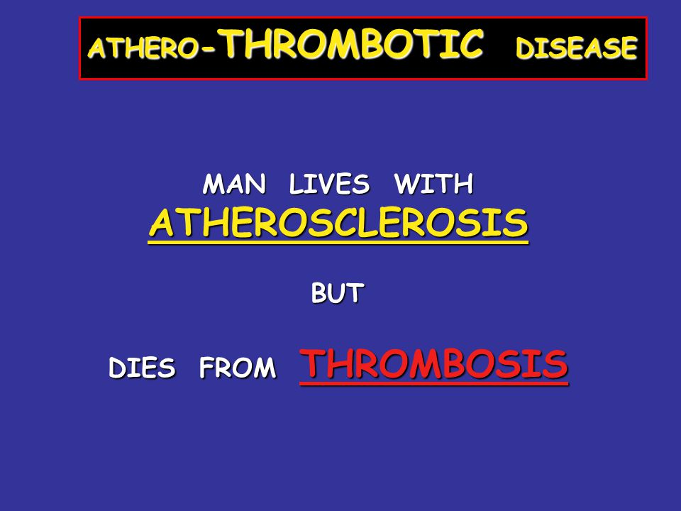 ATHERO - THROMBOTIC DISEASE MAN LIVES WITH ATHEROSCLEROSIS BUT DIES FROM THROMBOSIS