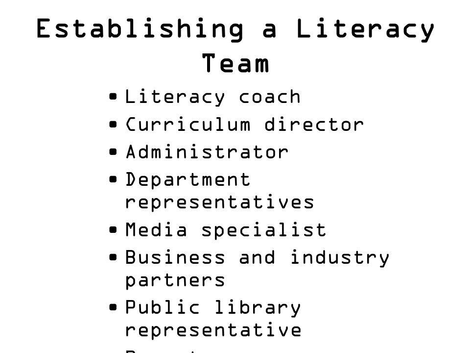 Establishing a Literacy Team Literacy coach Curriculum director Administrator Department representatives Media specialist Business and industry partne