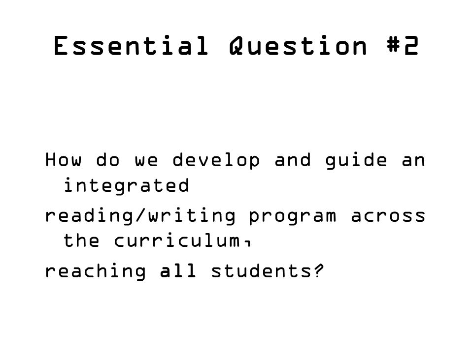 Essential Question #2 How do we develop and guide an integrated reading/writing program across the curriculum, reaching all students?
