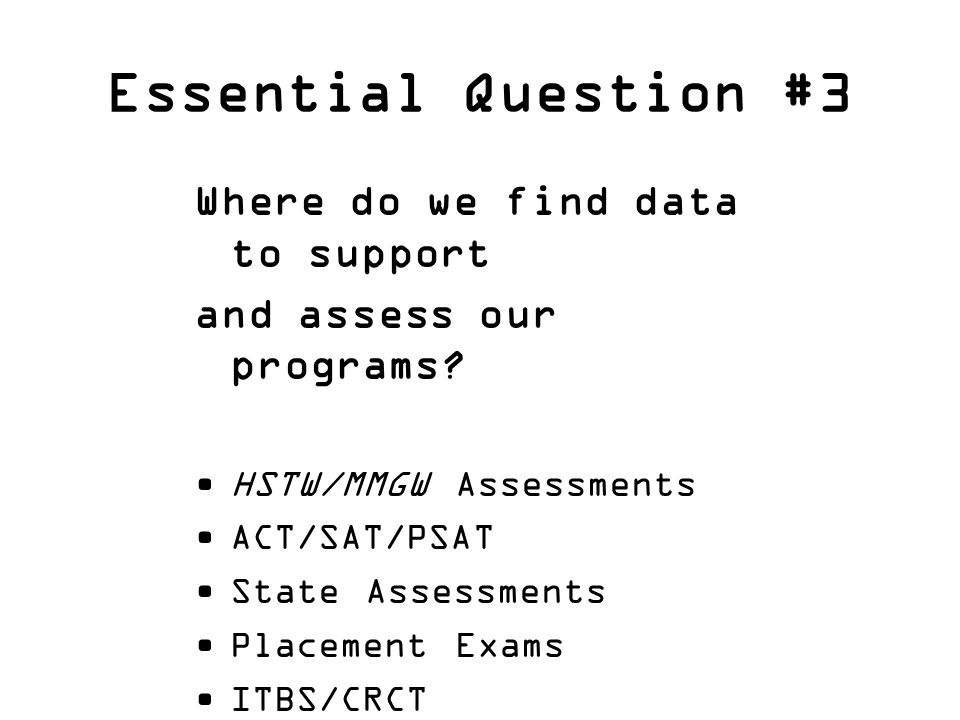 Essential Question #3 Where do we find data to support and assess our programs? HSTW/MMGW Assessments ACT/SAT/PSAT State Assessments Placement Exams I