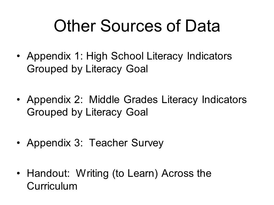 Other Sources of Data Appendix 1: High School Literacy Indicators Grouped by Literacy Goal Appendix 2: Middle Grades Literacy Indicators Grouped by Literacy Goal Appendix 3: Teacher Survey Handout: Writing (to Learn) Across the Curriculum