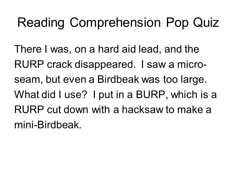 Reading Comprehension Pop Quiz There I was, on a hard aid lead, and the RURP crack disappeared. I saw a micro- seam, but even a Birdbeak was too large