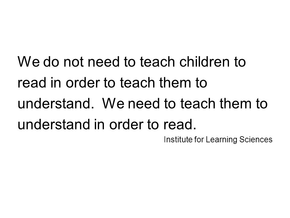 We do not need to teach children to read in order to teach them to understand.