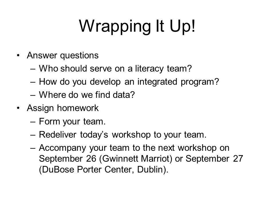 Wrapping It Up! Answer questions –Who should serve on a literacy team? –How do you develop an integrated program? –Where do we find data? Assign homew