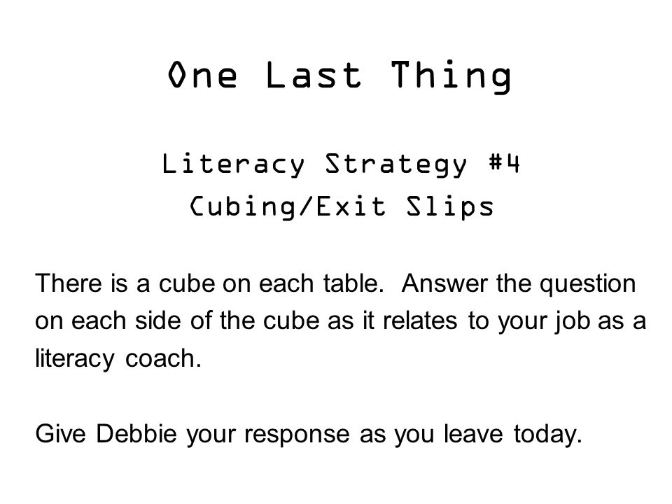 One Last Thing Literacy Strategy #4 Cubing/Exit Slips There is a cube on each table.
