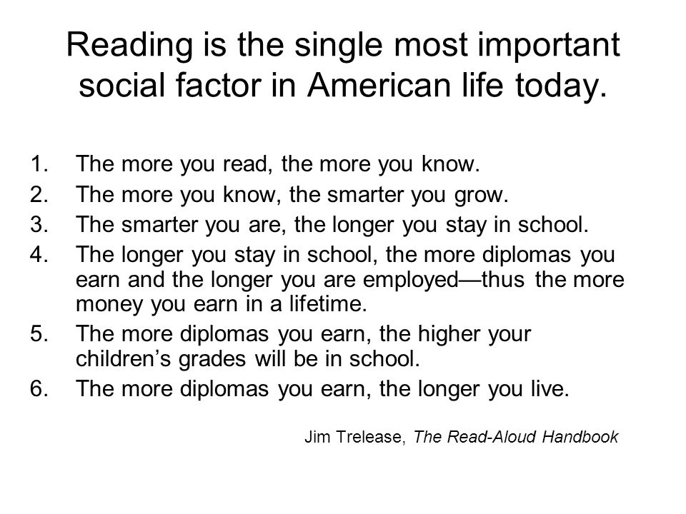 Reading is the single most important social factor in American life today. 1.The more you read, the more you know. 2.The more you know, the smarter yo