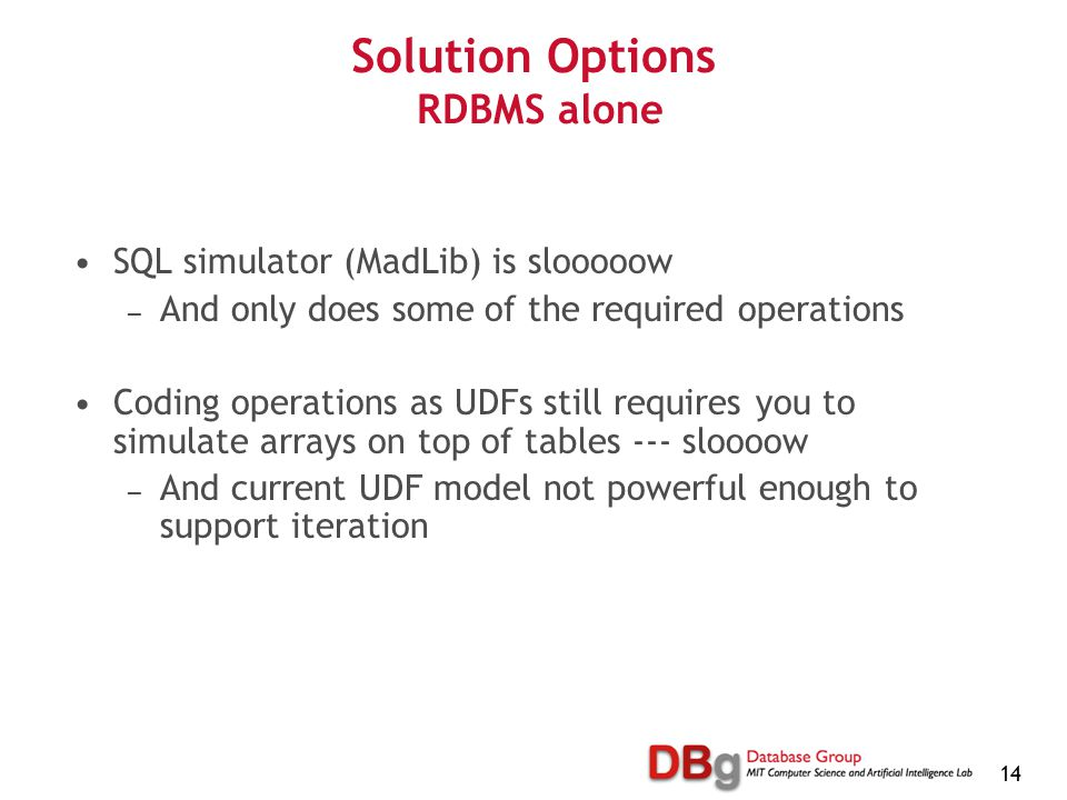 14 Solution Options RDBMS alone SQL simulator (MadLib) is slooooow — And only does some of the required operations Coding operations as UDFs still requires you to simulate arrays on top of tables --- sloooow — And current UDF model not powerful enough to support iteration