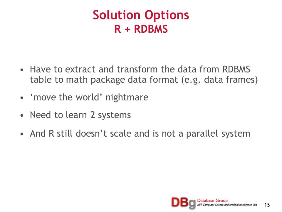 15 Solution Options R + RDBMS Have to extract and transform the data from RDBMS table to math package data format (e.g. data frames) 'move the world'