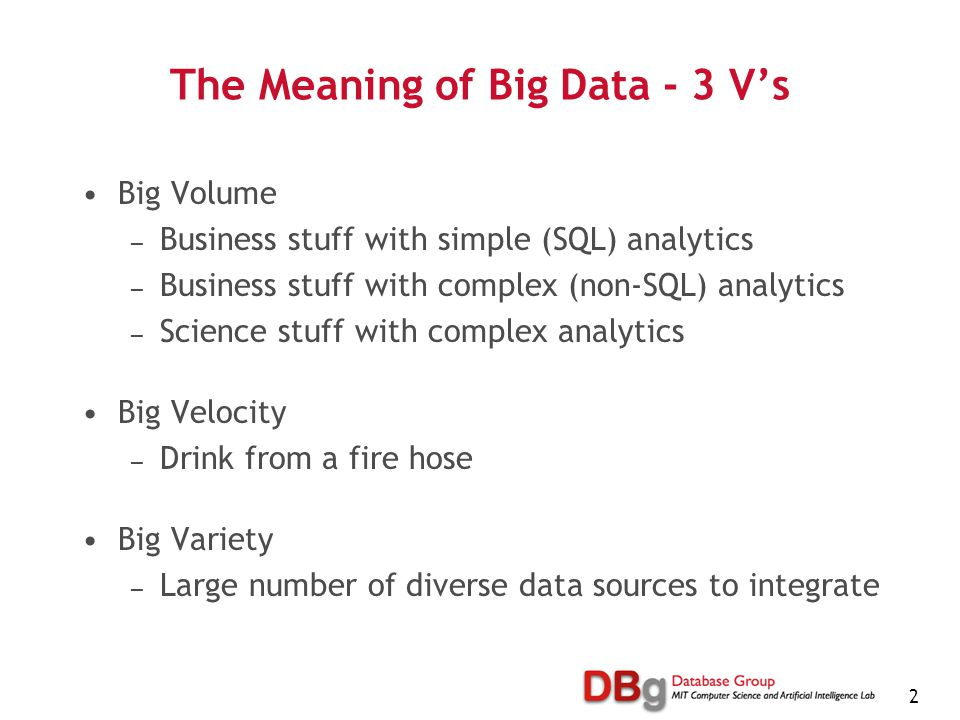 2 The Meaning of Big Data - 3 V's Big Volume — Business stuff with simple (SQL) analytics — Business stuff with complex (non-SQL) analytics — Science stuff with complex analytics Big Velocity — Drink from a fire hose Big Variety — Large number of diverse data sources to integrate
